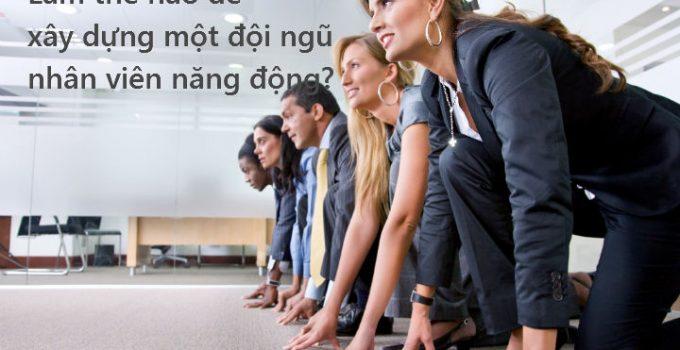 lam the nao de xay dung doi ngu nhan vien nang dong