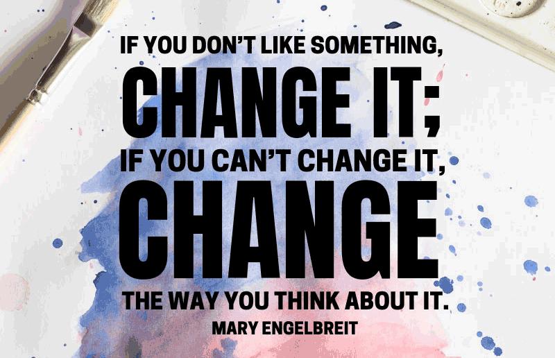 Nếu bạn không thích điều gì đó, hãy thay đổi nó. Nếu bạn không thể thay đổi nó, hãy thay đổi cách bạn suy nghĩ về nó.